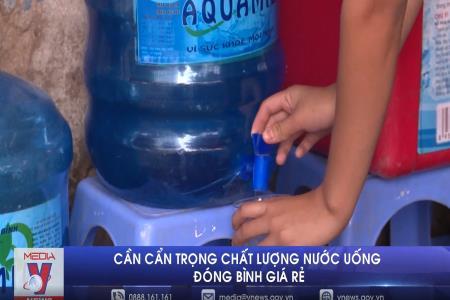 Cần cẩn trọng với chất lượng nước uống đóng bình giá rẻ
